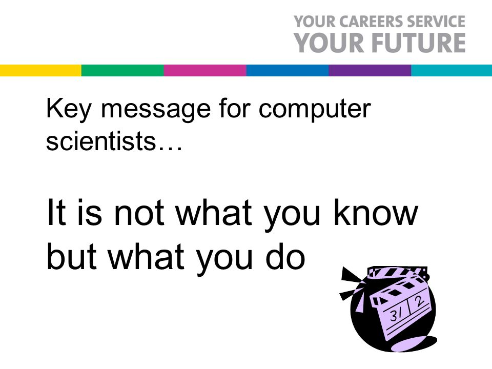 Key message for computer scientists… It is not what you know but what you do