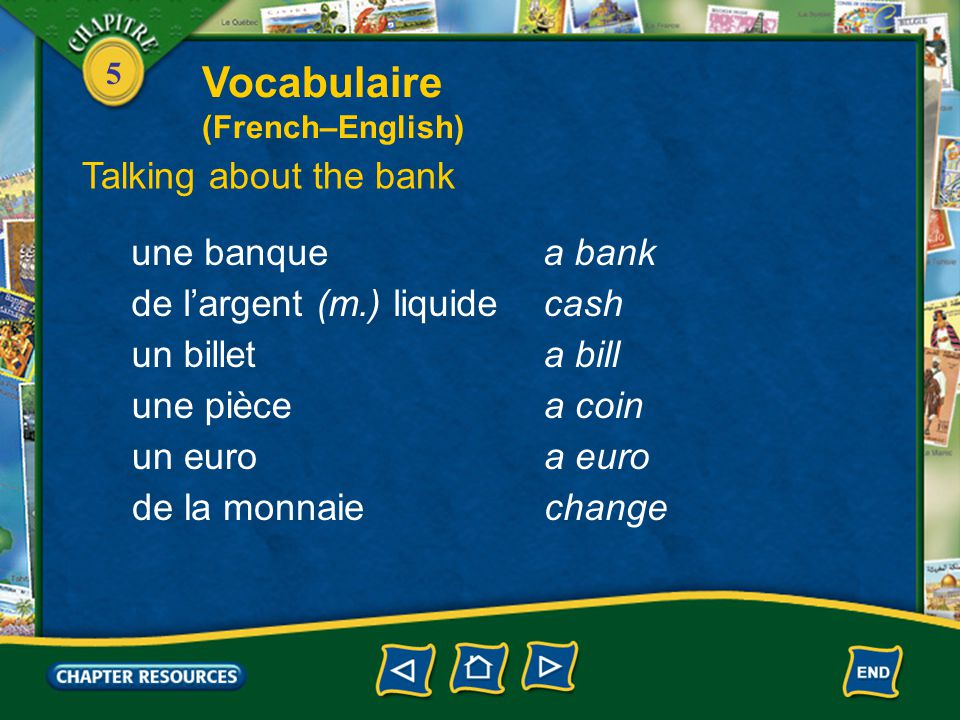 5 Talking about the bank une banquea bank Vocabulaire (French–English) de l'argent (m.) liquidecash un billeta bill une piècea coin un euroa euro de la monnaiechange