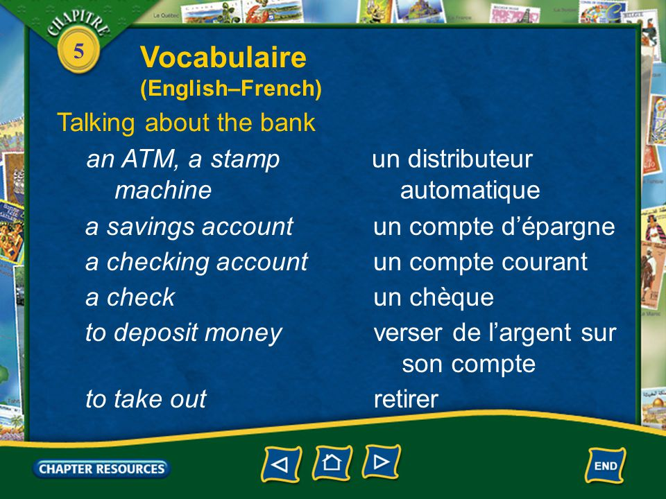 5 un compte d'épargnea savings account un compte couranta checking account un chèquea check verser de l'argent sur son compte to deposit money retirerto take out Talking about the bank un distributeur automatique an ATM, a stamp machine Vocabulaire (English–French)