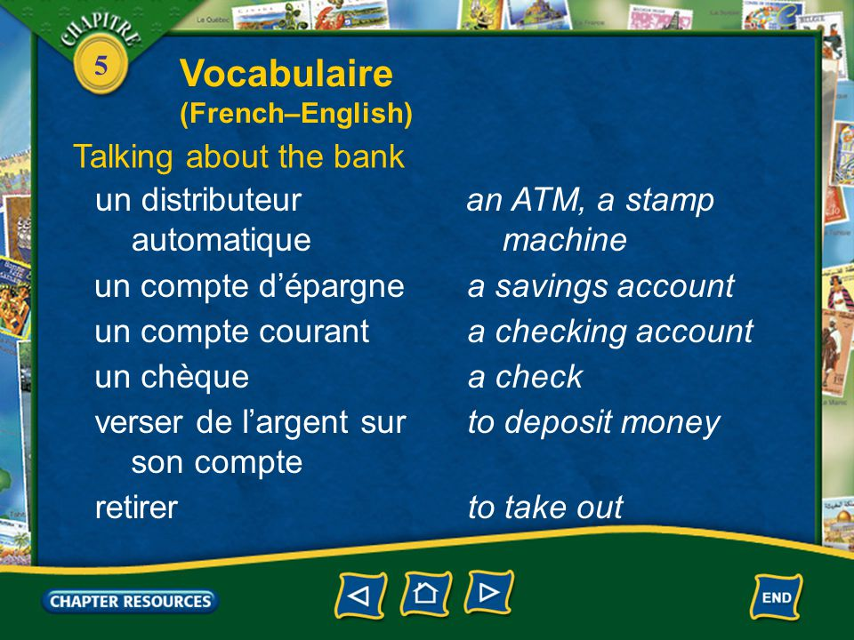 5 un compte d'épargnea savings account un compte couranta checking account un chèquea check verser de l'argent sur son compte to deposit money retirerto take out un distributeur automatique an ATM, a stamp machine Talking about the bank Vocabulaire (French–English)