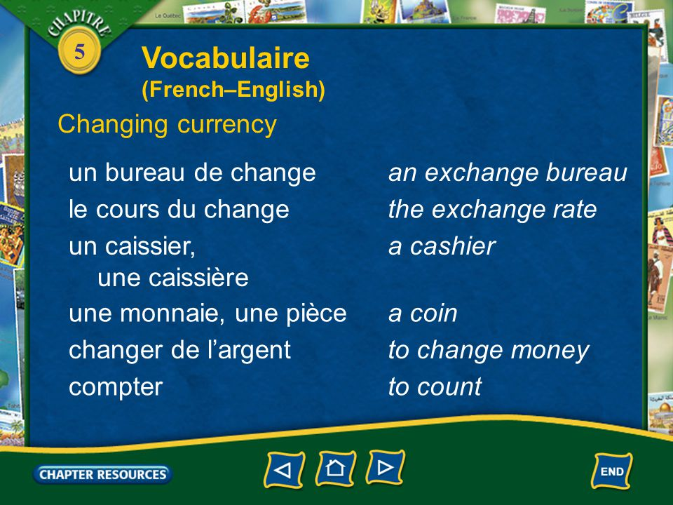 5 un bureau de changean exchange bureau Changing currency le cours du changethe exchange rate un caissier, une caissière a cashier une monnaie, une piècea coin changer de l'argentto change money compterto count Vocabulaire (French–English)