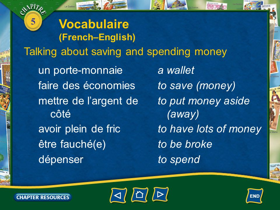 5 un porte-monnaiea wallet Talking about saving and spending money faire des économiesto save (money) mettre de l'argent de côté to put money aside (away) avoir plein de fricto have lots of money être fauché(e)to be broke dépenserto spend Vocabulaire (French–English)