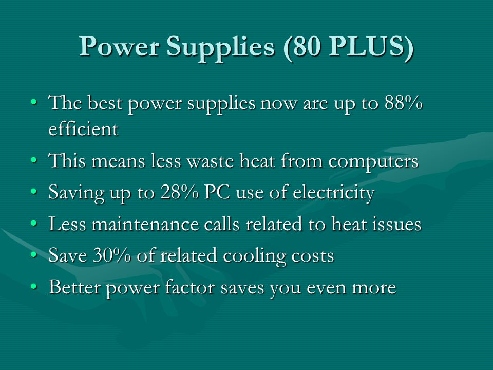 Power Supplies (80 PLUS) The best power supplies now are up to 88% efficientThe best power supplies now are up to 88% efficient This means less waste