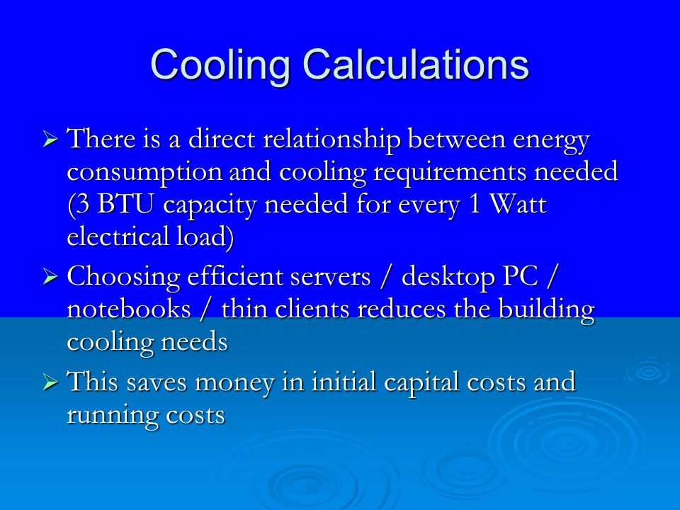 Cooling Calculations  There is a direct relationship between energy consumption and cooling requirements needed (3 BTU capacity needed for every 1 Wa