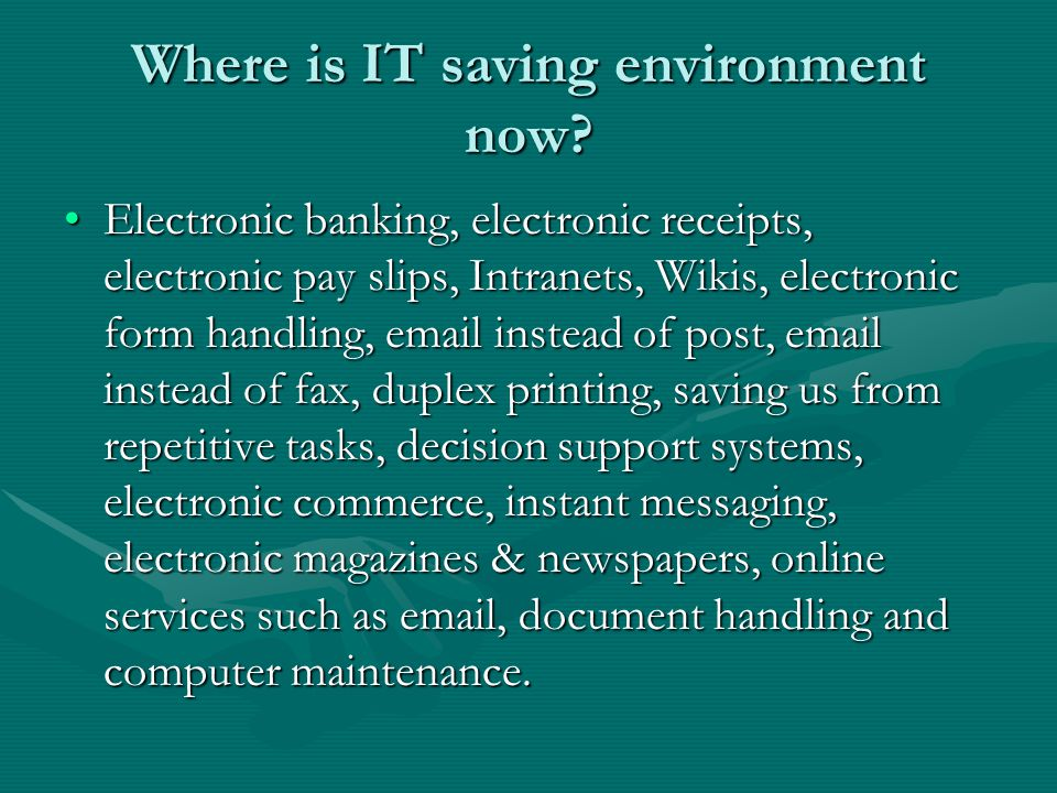 Where is IT saving environment now? Electronic banking, electronic receipts, electronic pay slips, Intranets, Wikis, electronic form handling, email i