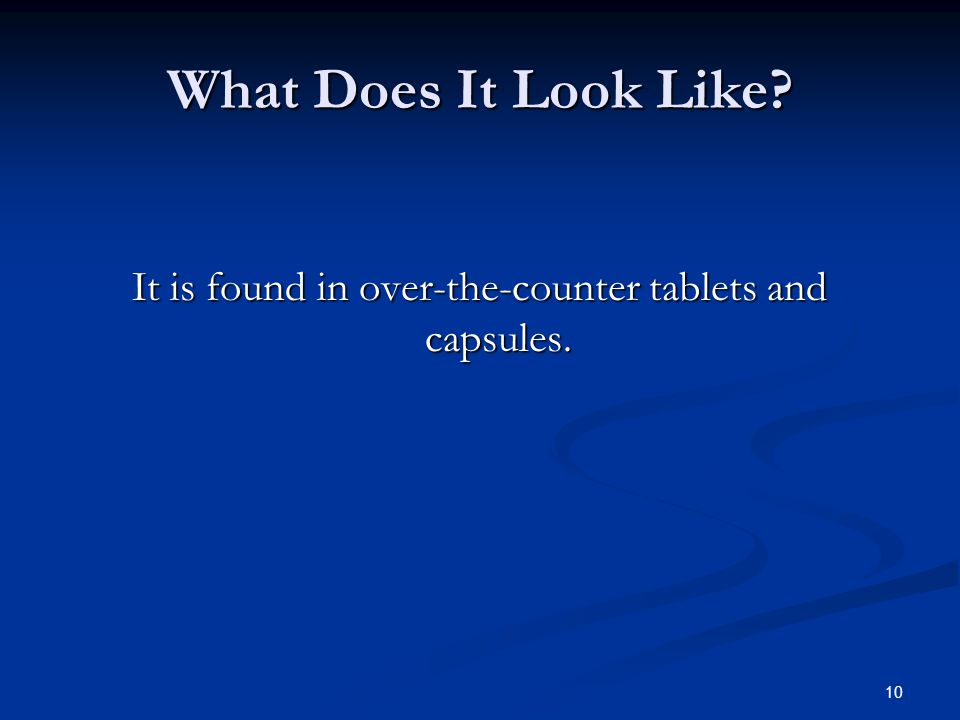 What Does It Look Like It is found in over-the-counter tablets and capsules. 10
