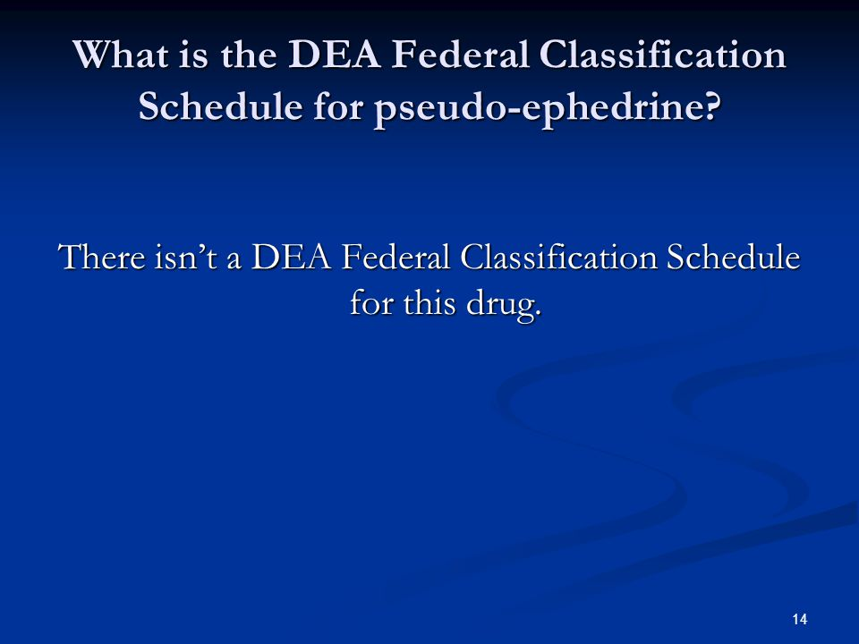 What is the DEA Federal Classification Schedule for pseudo-ephedrine.