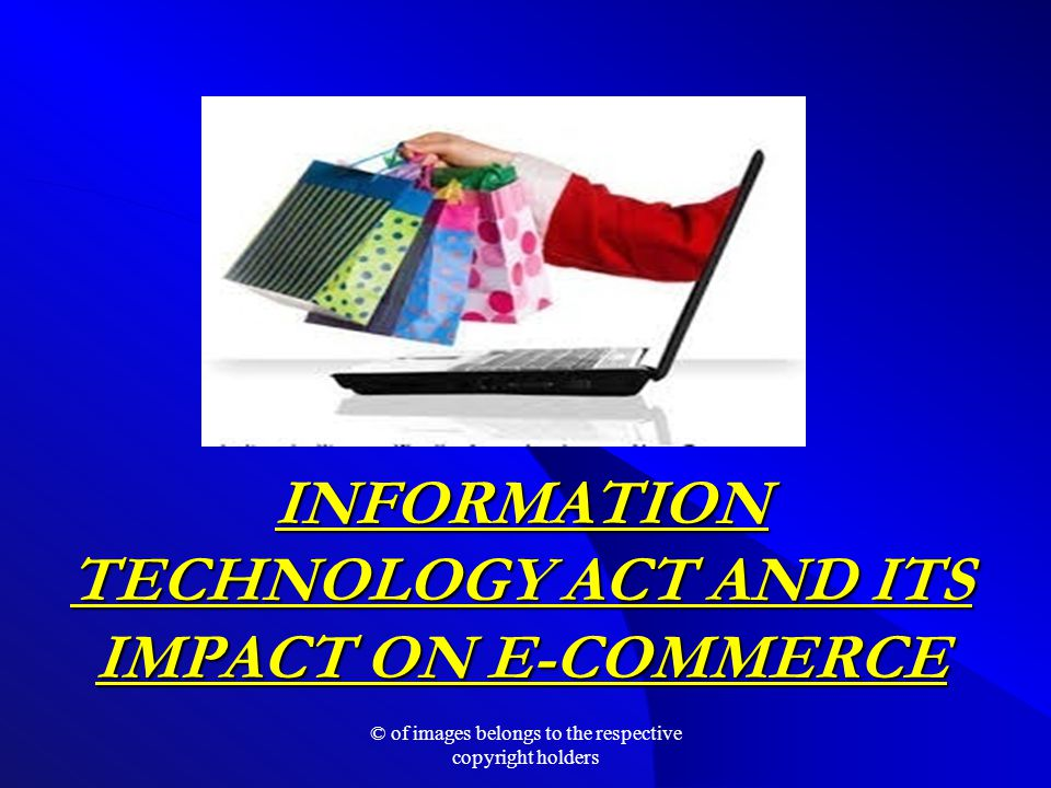 INFORMATION TECHNOLOGY ACT AND ITS IMPACT ON E-COMMERCE © of images belongs to the respective copyright holders
