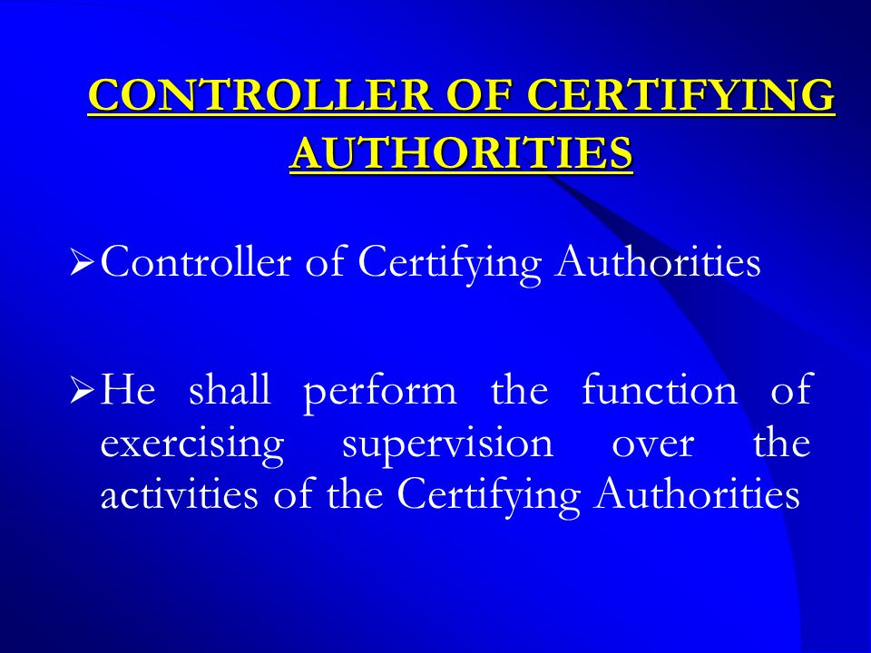 CONTROLLER OF CERTIFYING AUTHORITIES  Controller of Certifying Authorities  He shall perform the function of exercising supervision over the activities of the Certifying Authorities