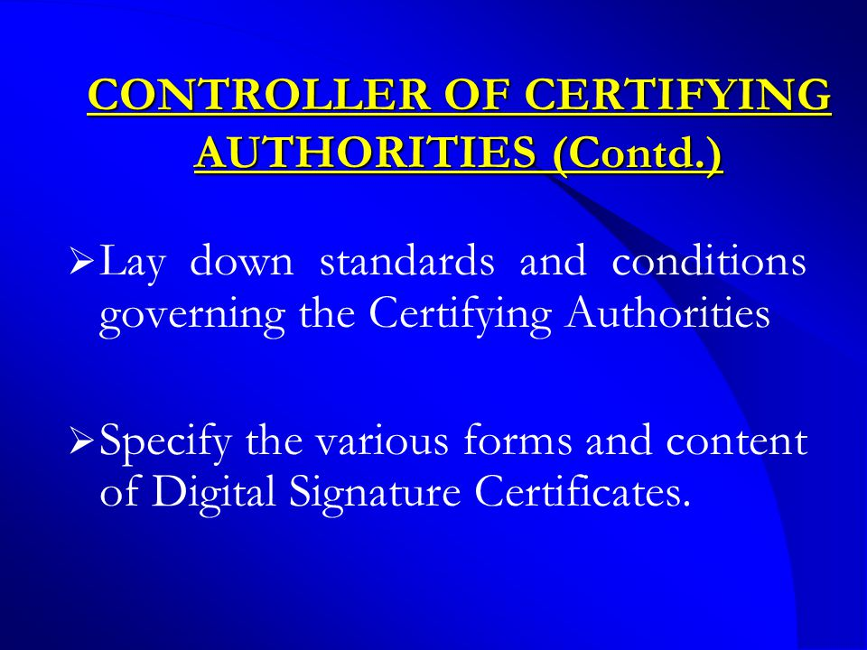 CONTROLLER OF CERTIFYING AUTHORITIES (Contd.)  Lay down standards and conditions governing the Certifying Authorities  Specify the various forms and content of Digital Signature Certificates.