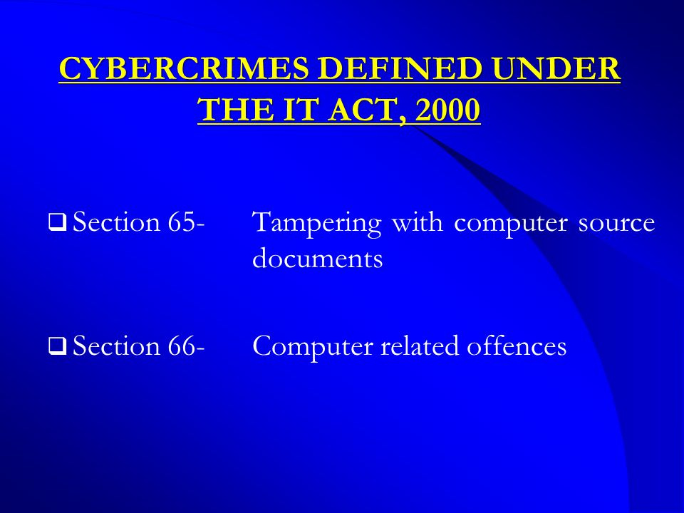 CYBERCRIMES DEFINED UNDER THE IT ACT, 2000  Section 65-Tampering with computer source documents  Section 66-Computer related offences