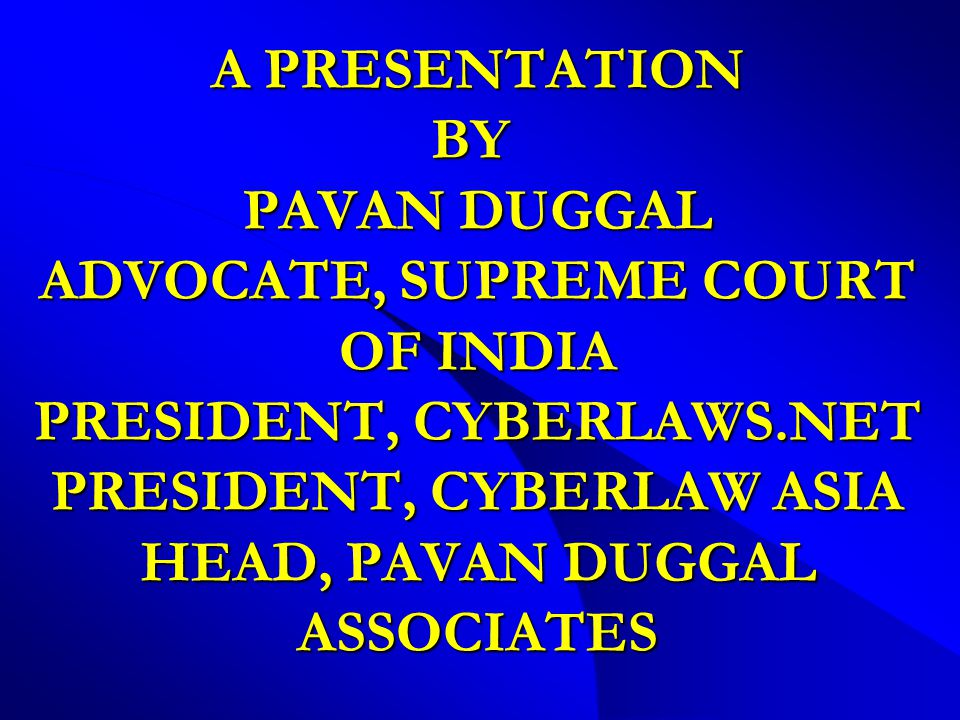 A PRESENTATION BY PAVAN DUGGAL ADVOCATE, SUPREME COURT OF INDIA PRESIDENT, CYBERLAWS.NET PRESIDENT, CYBERLAW ASIA HEAD, PAVAN DUGGAL ASSOCIATES