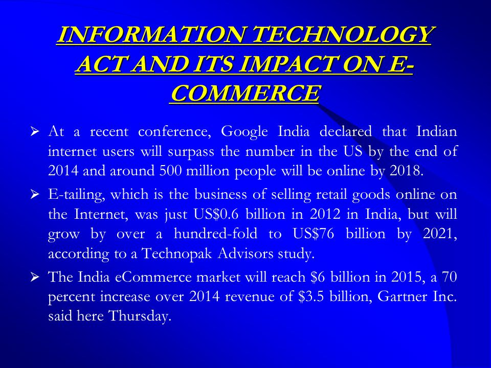 INFORMATION TECHNOLOGY ACT AND ITS IMPACT ON E- COMMERCE  At a recent conference, Google India declared that Indian internet users will surpass the number in the US by the end of 2014 and around 500 million people will be online by 2018.