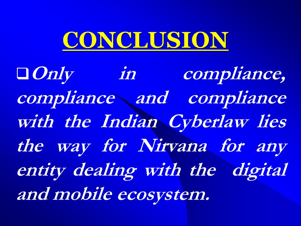 CONCLUSION  Only in compliance, compliance and compliance with the Indian Cyberlaw lies the way for Nirvana for any entity dealing with the digital and mobile ecosystem.