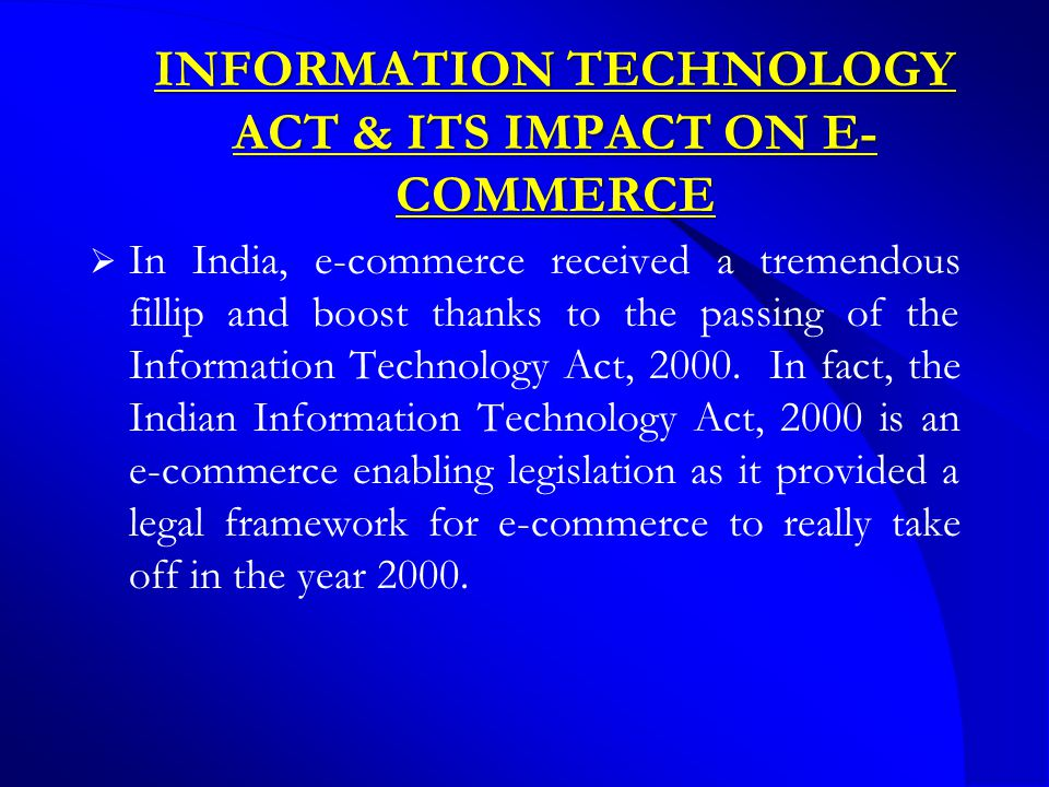 INFORMATION TECHNOLOGY ACT & ITS IMPACT ON E- COMMERCE  In India, e-commerce received a tremendous fillip and boost thanks to the passing of the Information Technology Act, 2000.