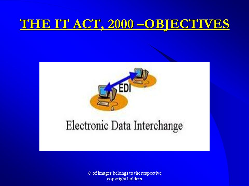THE IT ACT, 2000 –OBJECTIVES © of images belongs to the respective copyright holders