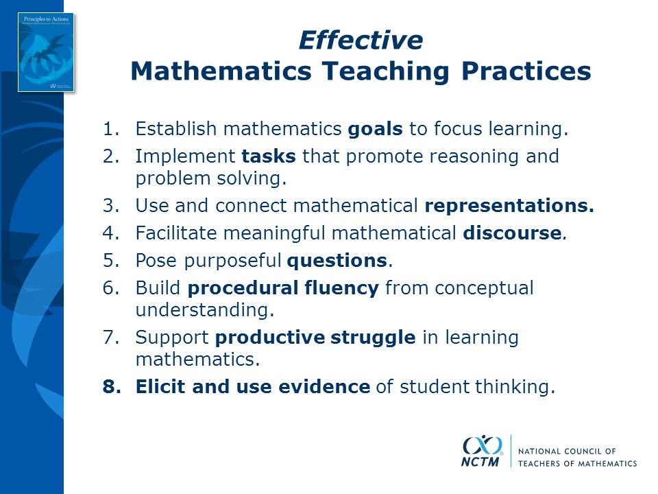 Effective Mathematics Teaching Practices 1.Establish mathematics goals to focus learning. 2.Implement tasks that promote reasoning and problem solving
