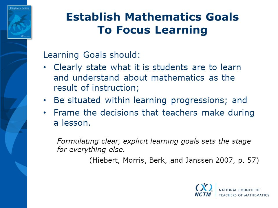 Establish Mathematics Goals To Focus Learning Learning Goals should: Clearly state what it is students are to learn and understand about mathematics a