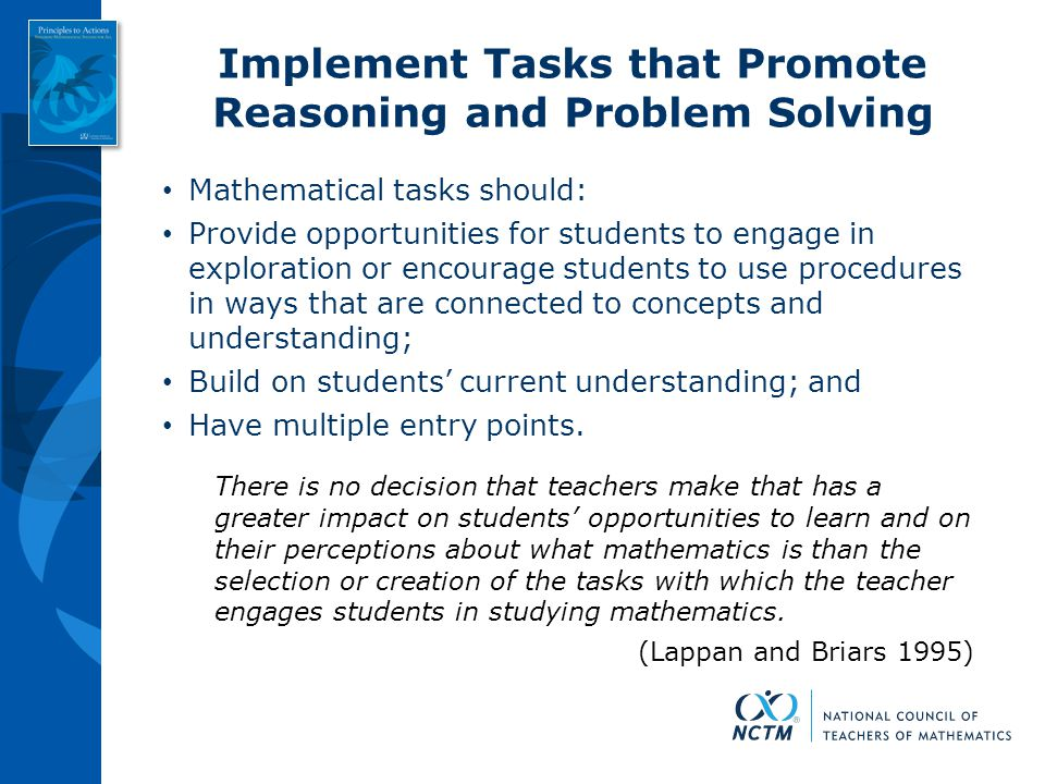 Implement Tasks that Promote Reasoning and Problem Solving Mathematical tasks should: Provide opportunities for students to engage in exploration or e