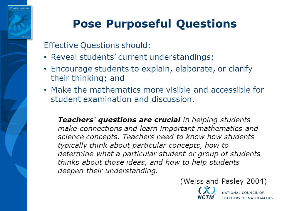 Pose Purposeful Questions Effective Questions should: Reveal students' current understandings; Encourage students to explain, elaborate, or clarify th