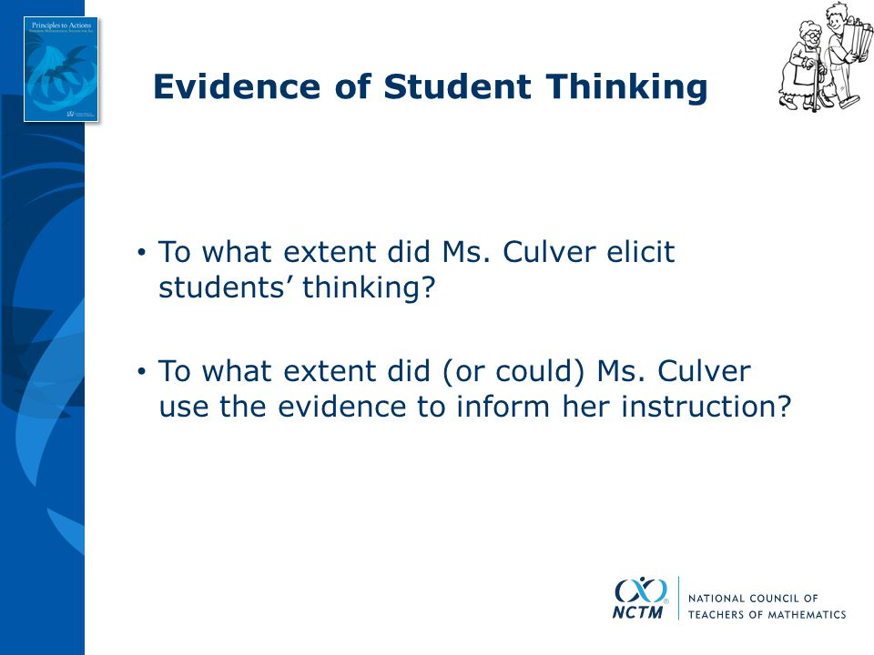 Evidence of Student Thinking To what extent did Ms. Culver elicit students' thinking? To what extent did (or could) Ms. Culver use the evidence to inf