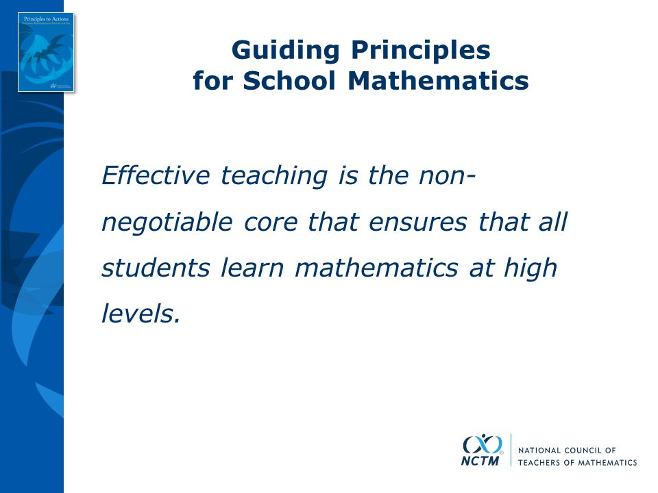 Guiding Principles for School Mathematics Effective teaching is the non- negotiable core that ensures that all students learn mathematics at high leve