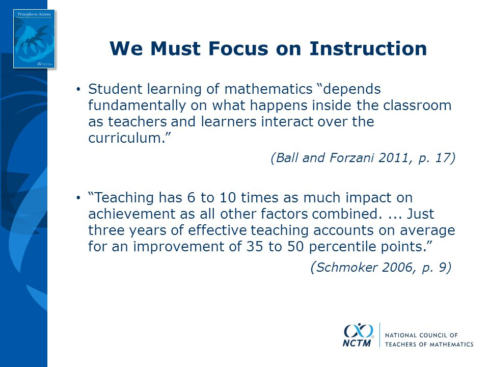 """We Must Focus on Instruction Student learning of mathematics """"depends fundamentally on what happens inside the classroom as teachers and learners inte"""