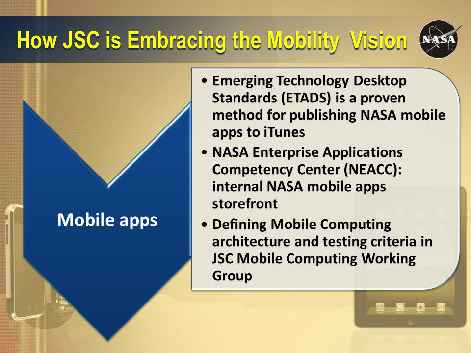 How JSC is Embracing the Mobility Vision Mobile apps Emerging Technology Desktop Standards (ETADS) is a proven method for publishing NASA mobile apps to iTunes NASA Enterprise Applications Competency Center (NEACC): internal NASA mobile apps storefront Defining Mobile Computing architecture and testing criteria in JSC Mobile Computing Working Group