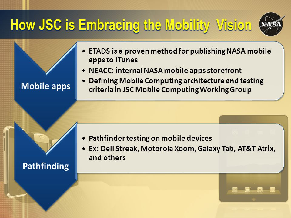 How JSC is Embracing the Mobility Vision Mobile apps ETADS is a proven method for publishing NASA mobile apps to iTunes NEACC: internal NASA mobile apps storefront Defining Mobile Computing architecture and testing criteria in JSC Mobile Computing Working Group Pathfinding Pathfinder testing on mobile devices Ex: Dell Streak, Motorola Xoom, Galaxy Tab, AT&T Atrix, and others