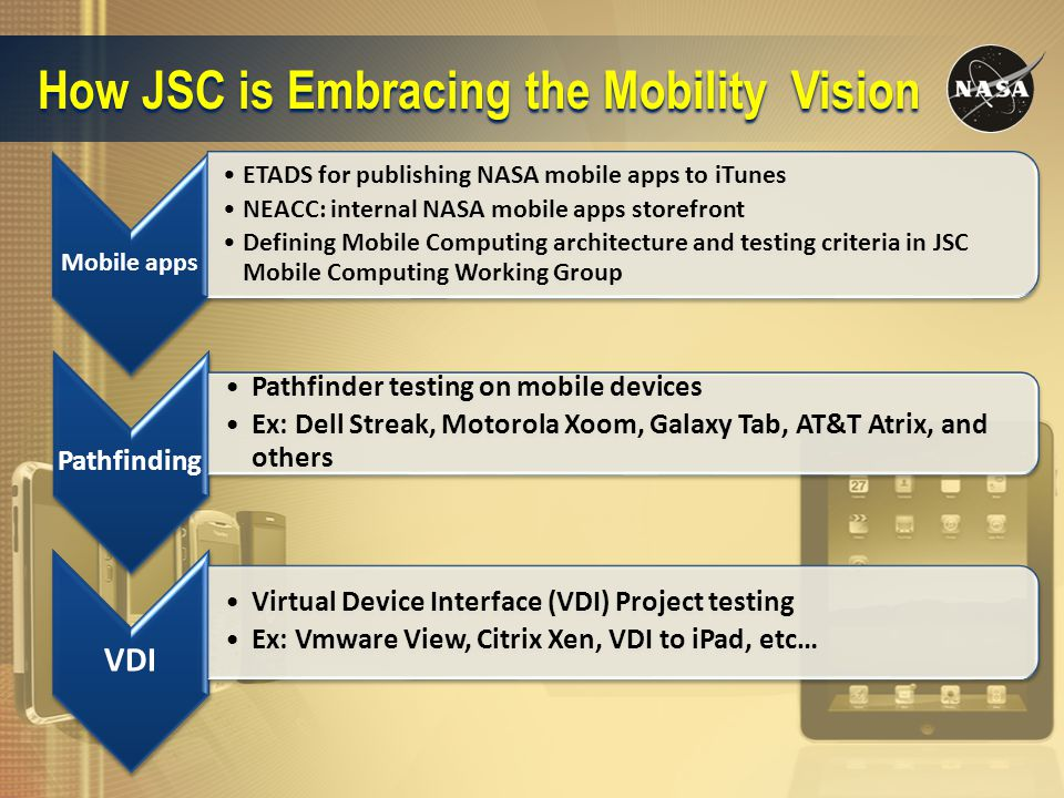 How JSC is Embracing the Mobility Vision Mobile apps ETADS for publishing NASA mobile apps to iTunes NEACC: internal NASA mobile apps storefront Defining Mobile Computing architecture and testing criteria in JSC Mobile Computing Working Group Pathfinding Pathfinder testing on mobile devices Ex: Dell Streak, Motorola Xoom, Galaxy Tab, AT&T Atrix, and others VDI Virtual Device Interface (VDI) Project testing Ex: Vmware View, Citrix Xen, VDI to iPad, etc…