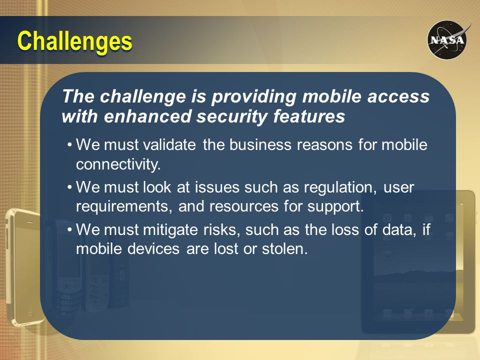 The challenge is providing mobile access with enhanced security features We must validate the business reasons for mobile connectivity. We must look a