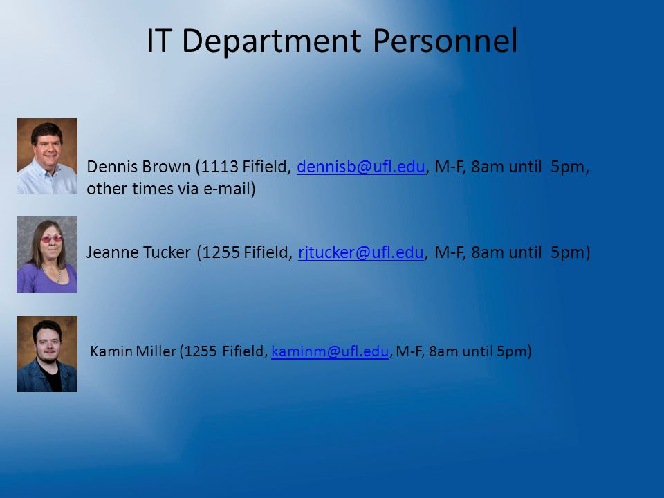 IT Department Personnel – Dennis Brown (1113 Fifield, dennisb@ufl.edu, M-F, 8am until 5pm, other times via e-mail)dennisb@ufl.edu – Jeanne Tucker (1255 Fifield, rjtucker@ufl.edu, M-F, 8am until 5pm)rjtucker@ufl.edu Kamin Miller (1255 Fifield, kaminm@ufl.edu, M-F, 8am until 5pm)kaminm@ufl.edu