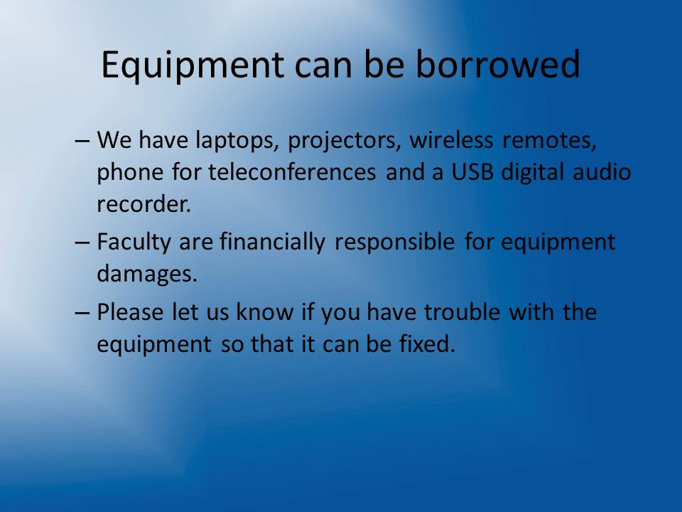 Equipment can be borrowed – We have laptops, projectors, wireless remotes, phone for teleconferences and a USB digital audio recorder.