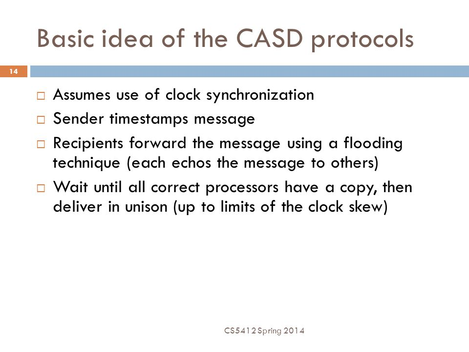 Basic idea of the CASD protocols  Assumes use of clock synchronization  Sender timestamps message  Recipients forward the message using a flooding technique (each echos the message to others)  Wait until all correct processors have a copy, then deliver in unison (up to limits of the clock skew) CS5412 Spring 2014 14