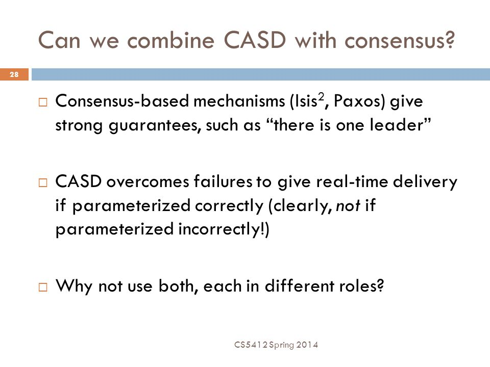 """Can we combine CASD with consensus? CS5412 Spring 2014 28  Consensus-based mechanisms (Isis 2, Paxos) give strong guarantees, such as """"there is one l"""