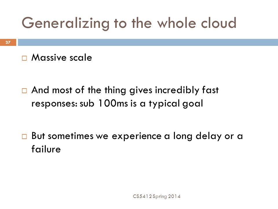 Generalizing to the whole cloud 37  Massive scale  And most of the thing gives incredibly fast responses: sub 100ms is a typical goal  But sometimes we experience a long delay or a failure CS5412 Spring 2014