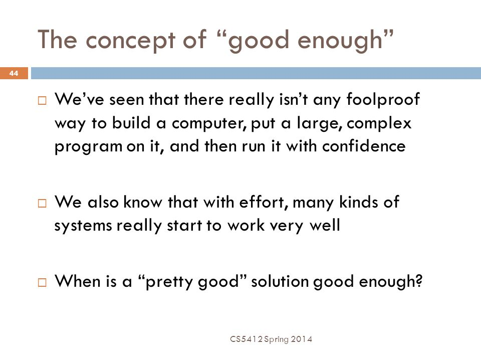 The concept of good enough 44  We've seen that there really isn't any foolproof way to build a computer, put a large, complex program on it, and then run it with confidence  We also know that with effort, many kinds of systems really start to work very well  When is a pretty good solution good enough.