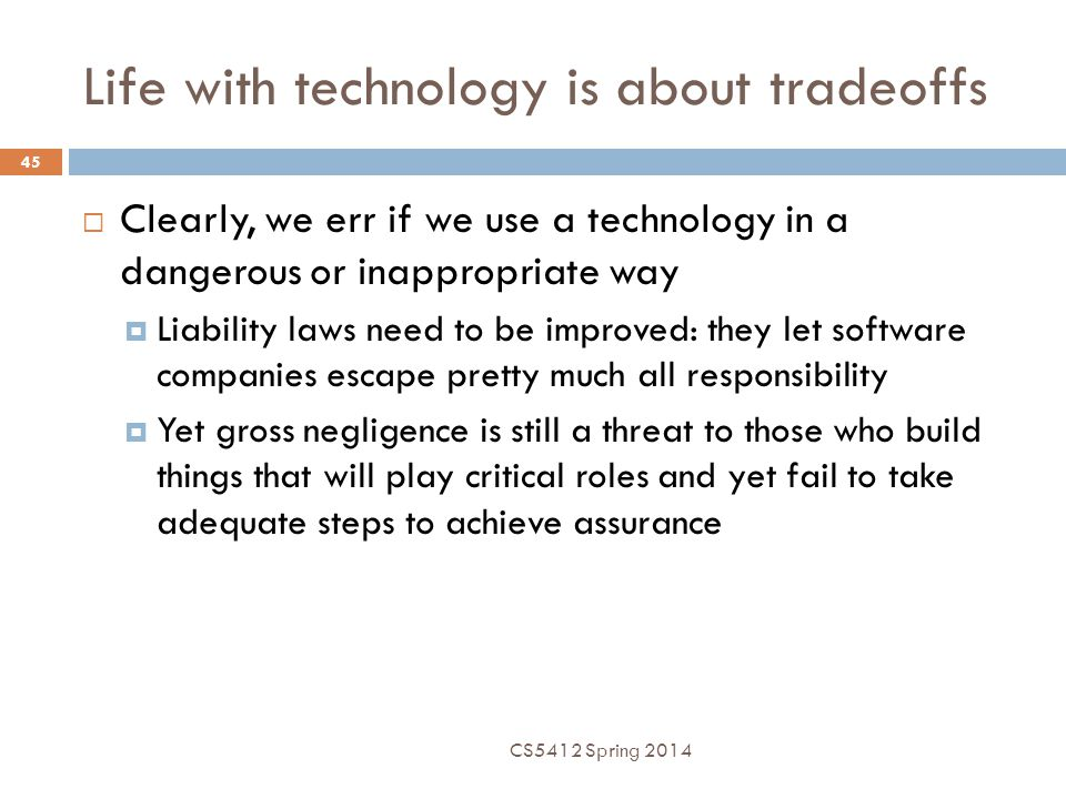 Life with technology is about tradeoffs 45  Clearly, we err if we use a technology in a dangerous or inappropriate way  Liability laws need to be improved: they let software companies escape pretty much all responsibility  Yet gross negligence is still a threat to those who build things that will play critical roles and yet fail to take adequate steps to achieve assurance CS5412 Spring 2014