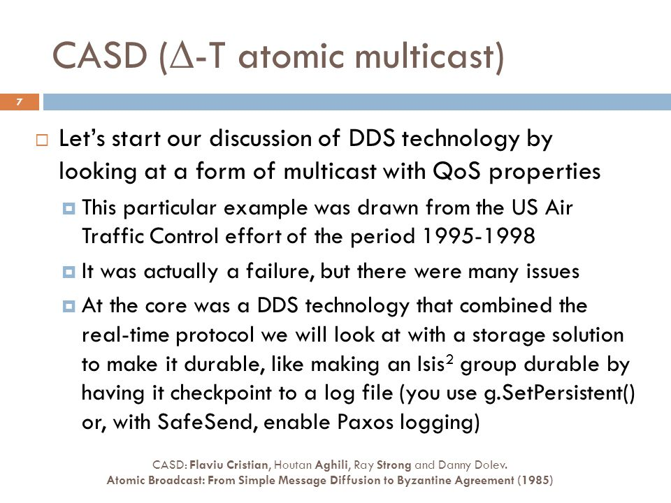 CASD (  -T atomic multicast) 7  Let's start our discussion of DDS technology by looking at a form of multicast with QoS properties  This particular example was drawn from the US Air Traffic Control effort of the period 1995-1998  It was actually a failure, but there were many issues  At the core was a DDS technology that combined the real-time protocol we will look at with a storage solution to make it durable, like making an Isis 2 group durable by having it checkpoint to a log file (you use g.SetPersistent() or, with SafeSend, enable Paxos logging) CASD: Flaviu Cristian, Houtan Aghili, Ray Strong and Danny Dolev.