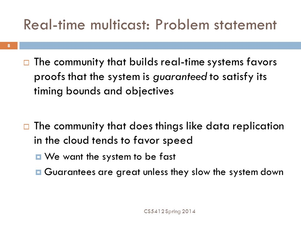 Real-time multicast: Problem statement 8  The community that builds real-time systems favors proofs that the system is guaranteed to satisfy its timi