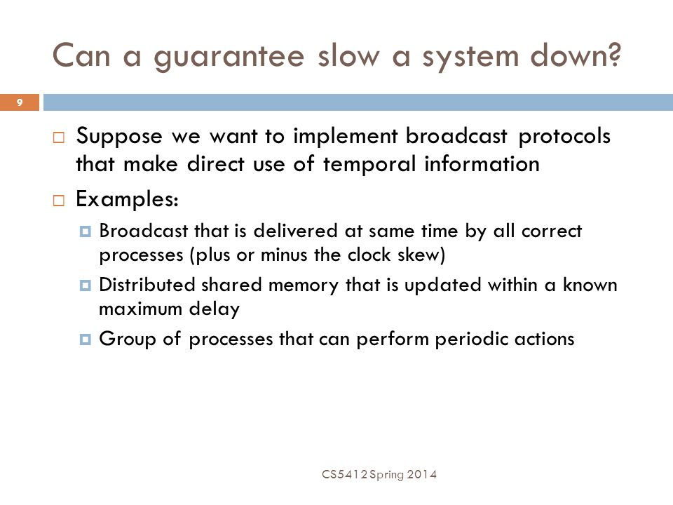 Can a guarantee slow a system down?  Suppose we want to implement broadcast protocols that make direct use of temporal information  Examples:  Broa