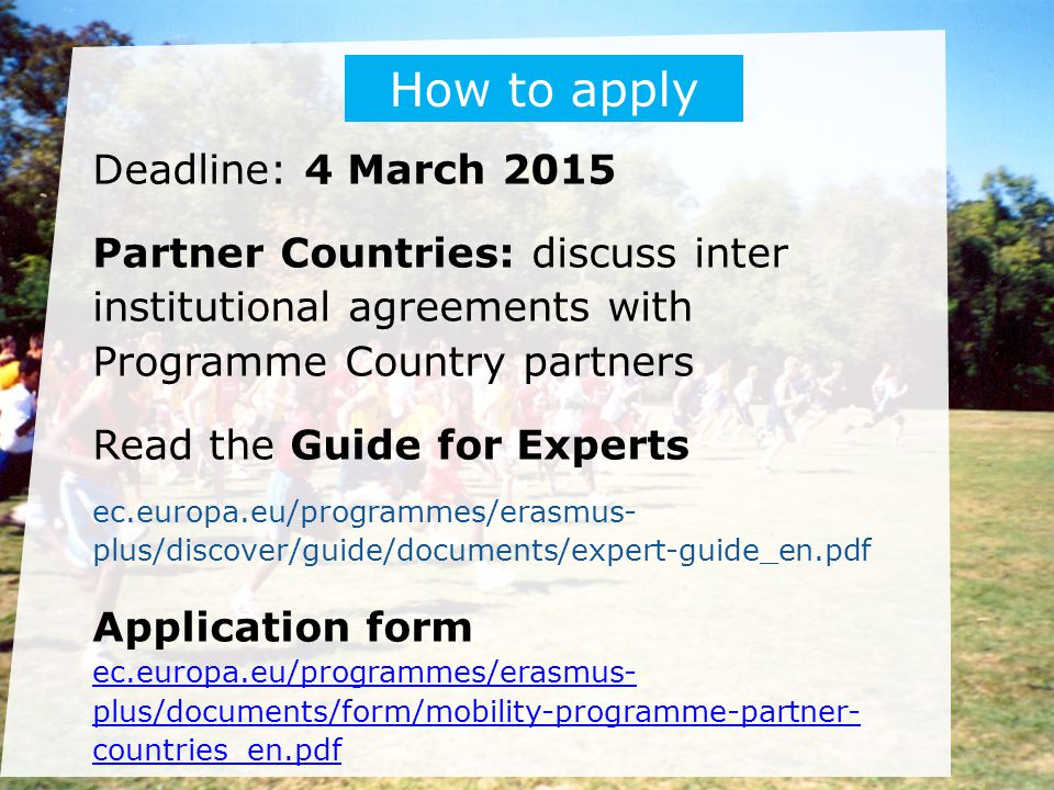 Deadline: 4 March 2015 Partner Countries: discuss inter institutional agreements with Programme Country partners Read the Guide for Experts ec.europa.