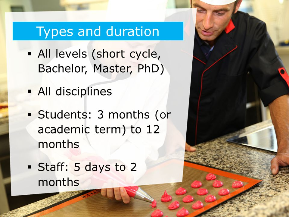  All levels (short cycle, Bachelor, Master, PhD)  All disciplines  Students: 3 months (or academic term) to 12 months  Staff: 5 days to 2 months T
