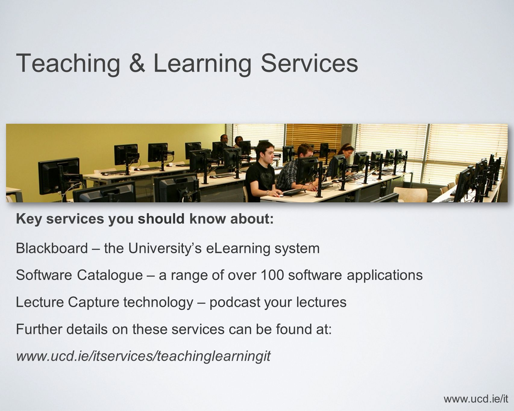Teaching & Learning Services Key services you should know about: Blackboard – the University's eLearning system Software Catalogue – a range of over 1