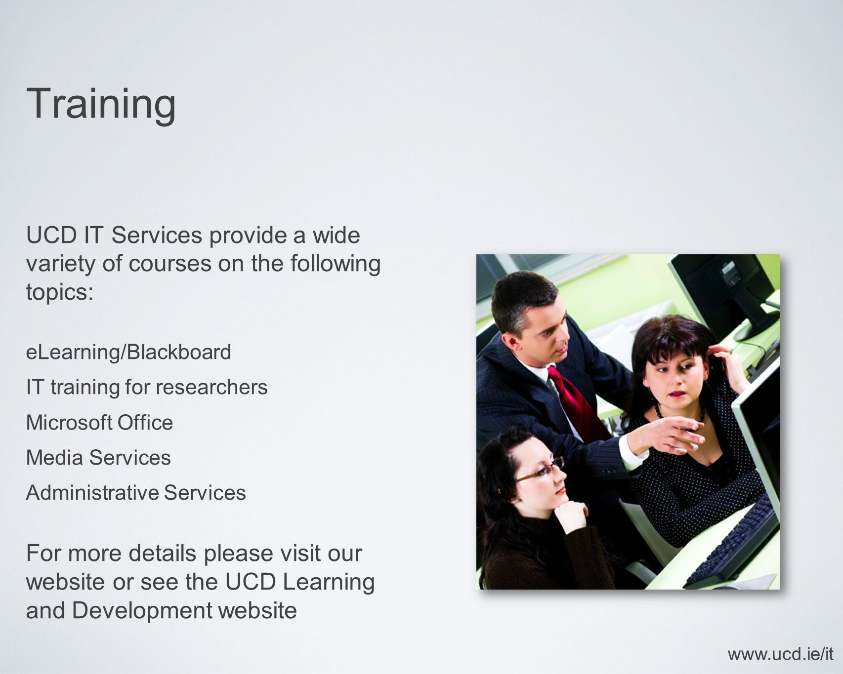 Training UCD IT Services provide a wide variety of courses on the following topics: eLearning/Blackboard IT training for researchers Microsoft Office Media Services Administrative Services For more details please visit our website or see the UCD Learning and Development website www.ucd.ie/it