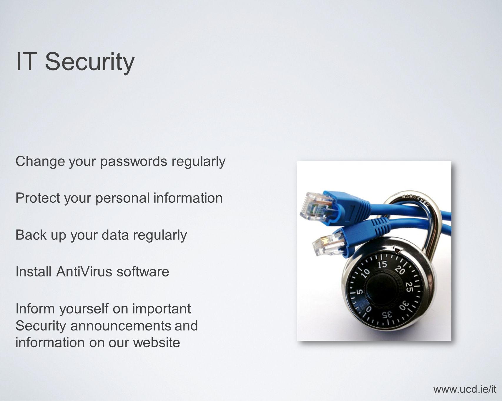 IT Security Change your passwords regularly Protect your personal information Back up your data regularly Install AntiVirus software Inform yourself on important Security announcements and information on our website www.ucd.ie/it