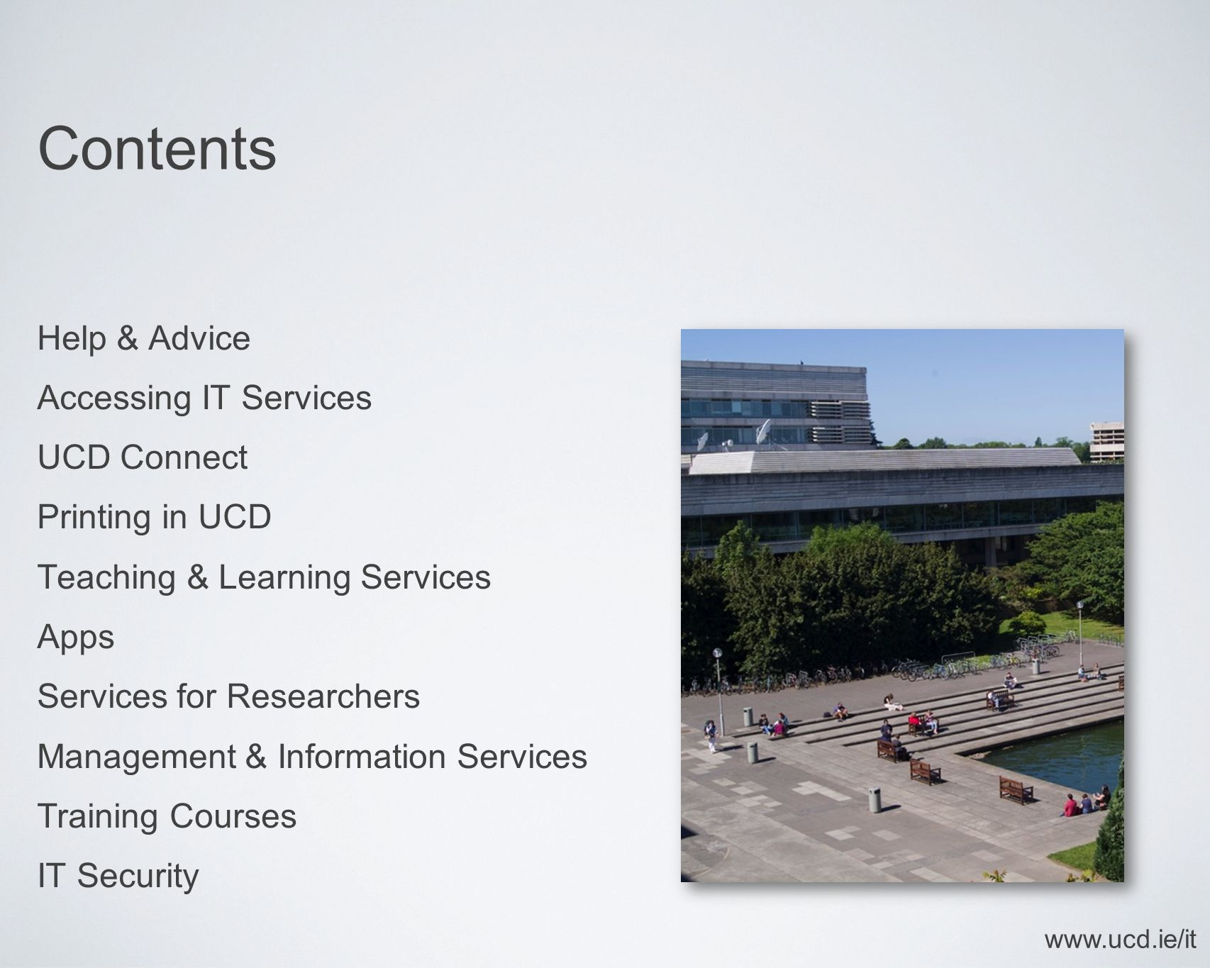 Contents Help & Advice Accessing IT Services UCD Connect Printing in UCD Teaching & Learning Services Apps Services for Researchers Management & Information Services Training Courses IT Security www.ucd.ie/it