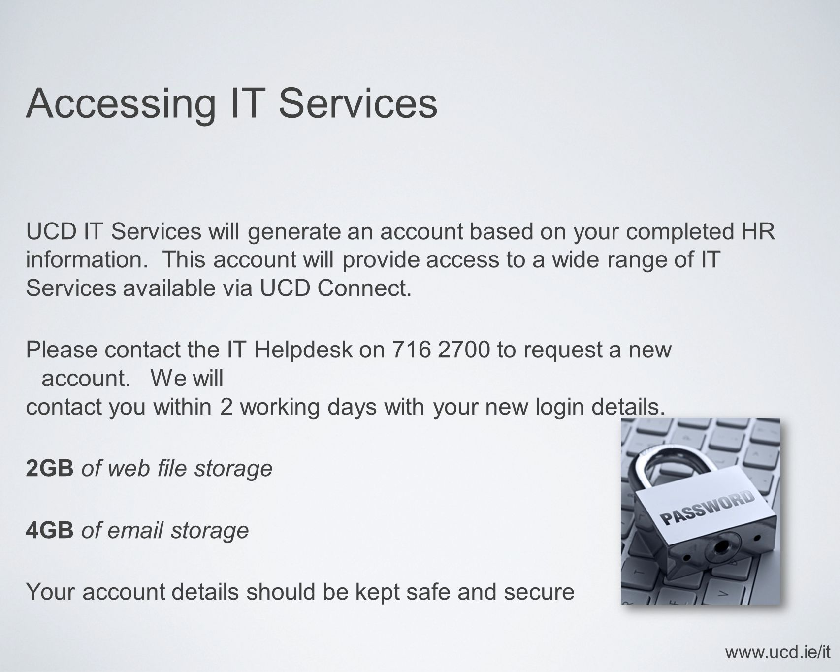 Accessing IT Services UCD IT Services will generate an account based on your completed HR information. This account will provide access to a wide rang