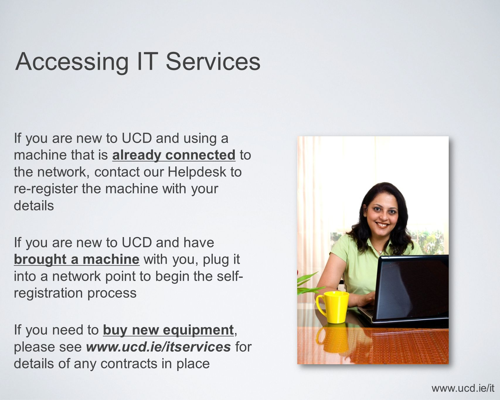 Accessing IT Services www.ucd.ie/it If you are new to UCD and using a machine that is already connected to the network, contact our Helpdesk to re-register the machine with your details If you are new to UCD and have brought a machine with you, plug it into a network point to begin the self- registration process If you need to buy new equipment, please see www.ucd.ie/itservices for details of any contracts in place