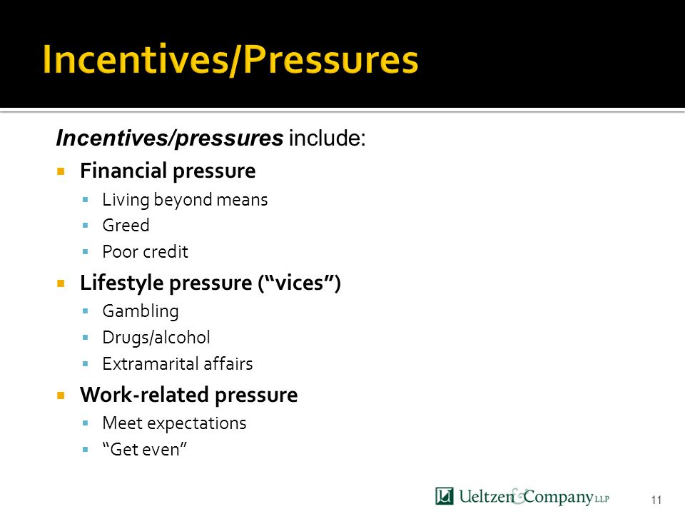 11 Incentives/pressures include:  Financial pressure  Living beyond means  Greed  Poor credit  Lifestyle pressure ( vices )  Gambling  Drugs/alcohol  Extramarital affairs  Work-related pressure  Meet expectations  Get even